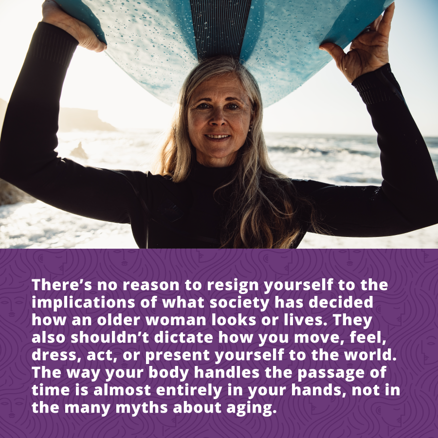 there's no reason to resign yourself to the implications of what society has decided how an older woman looks or lives. They also shouldn't dictate how you move, feel, dress, act, or present yourself to the world. The way your body handles the passage of time is almost entirely in your hands, not in the many myths about aging.