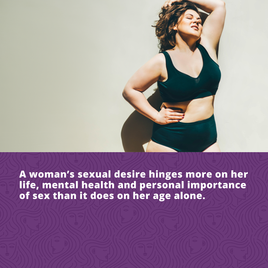 A Woman's Sex Drive: A woman's sexual desire hinges more on her life, mental health and personal importance of sex than it does on her age alone.