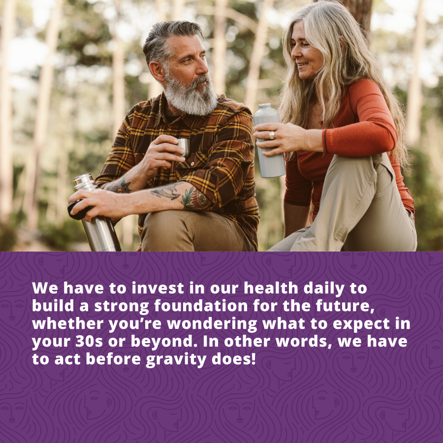 We have to invest in our health daily to build a strong foundation for the future, whether you're wondering what to expect in your 30s or beyond. In other words, we have to act before gravity does!