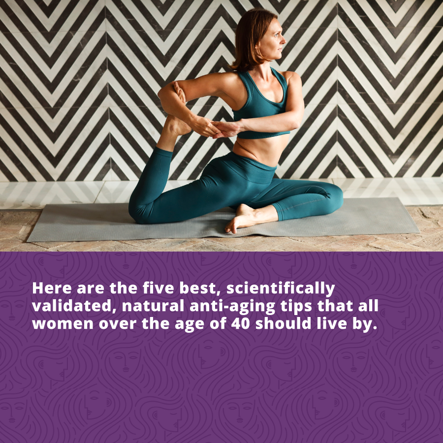 here are the five best, scientifically validated, natural anti-aging tips that all women over the age of 40 should live by.