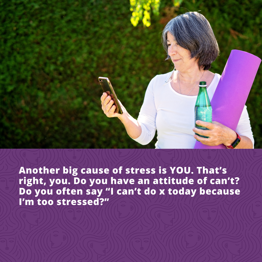 Reduce stress - another big cause of stress is YOU!